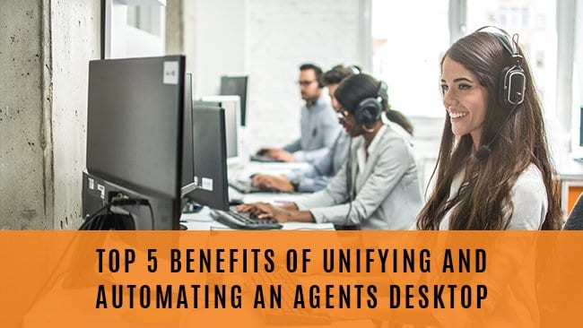 top 5 benefits of unifying and automating an agents desktop